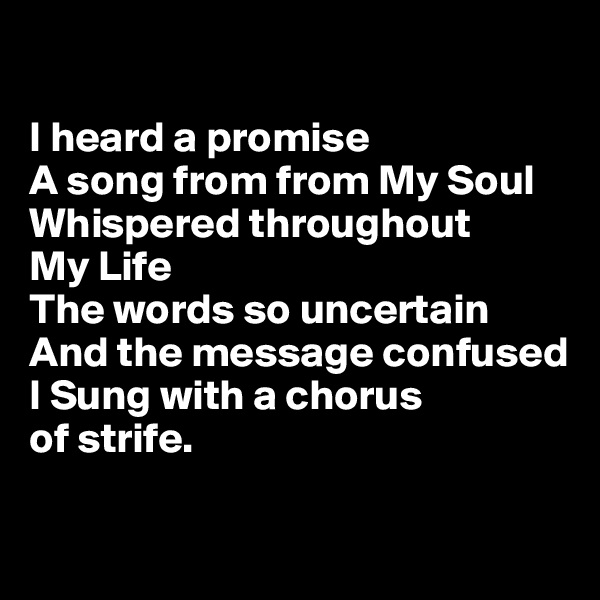 I heard a promise  A song from from My Soul Whispered throughout  My Life The words so uncertain  And the message confused I Sung with a chorus  of strife.