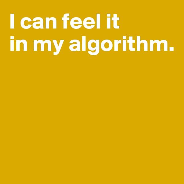 I can feel it  in my algorithm.