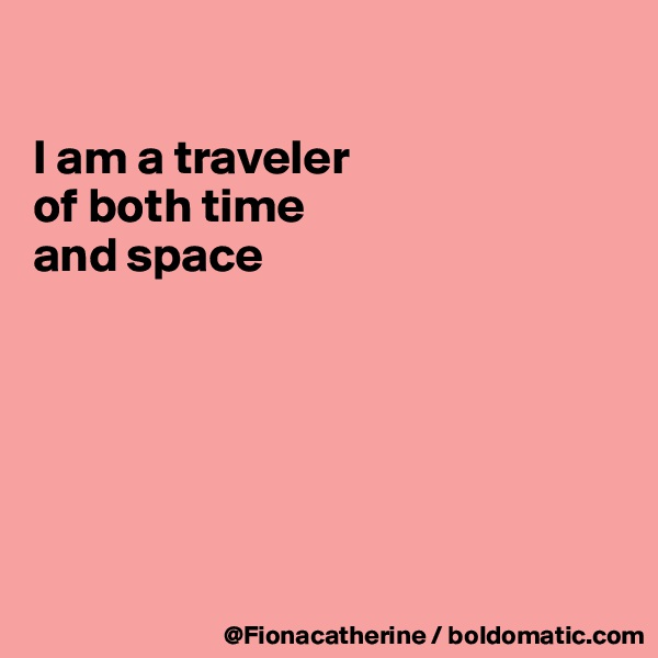 I am a traveler  of both time  and space