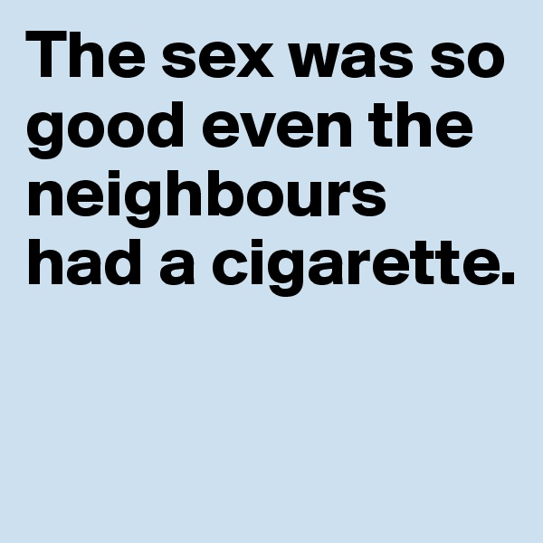 The sex was so good even the neighbours had a cigarette.