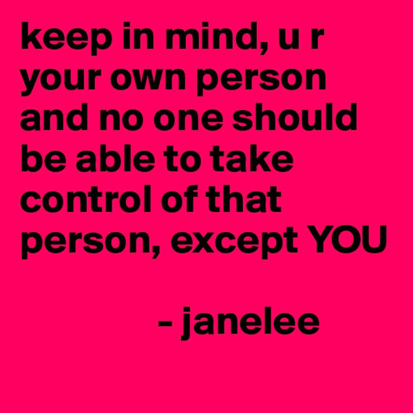 keep in mind, u r your own person and no one should be able to take control of that person, except YOU                        - janelee