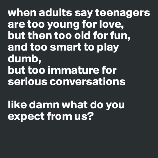 when adults say teenagers are too young for love,  but then too old for fun,  and too smart to play dumb,  but too immature for serious conversations   like damn what do you expect from us?