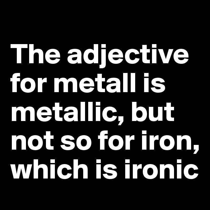 The adjective for metall is metallic, but not so for iron, which is ironic