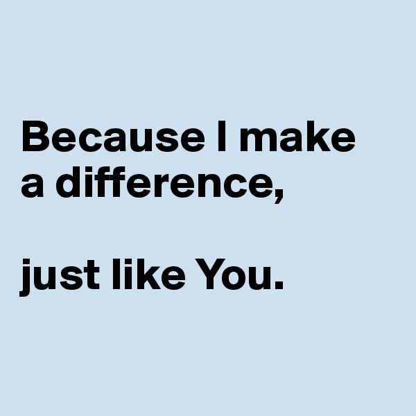 Because I make  a difference,   just like You.