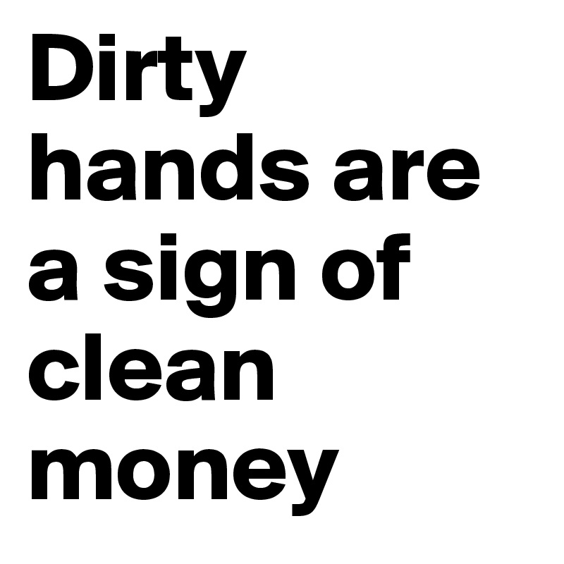 Dirty hands are a sign of clean money