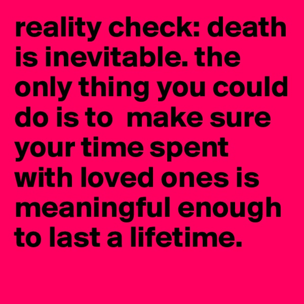 reality check: death is inevitable. the only thing you could do is to  make sure your time spent with loved ones is meaningful enough to last a lifetime.