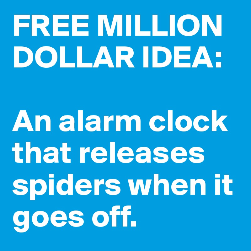 FREE MILLION DOLLAR IDEA:  An alarm clock that releases spiders when it goes off.