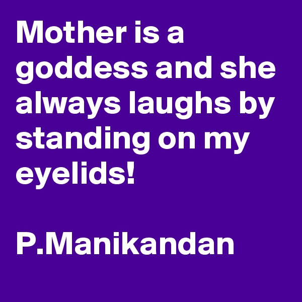 Mother is a goddess and she always laughs by standing on my eyelids!  P.Manikandan