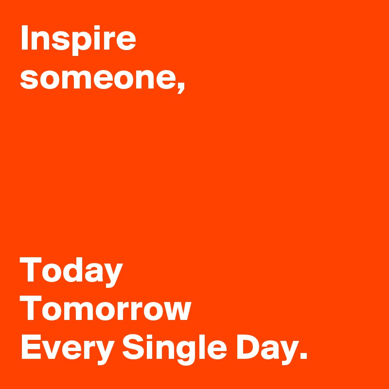Inspire  someone,     Today   Tomorrow  Every Single Day.