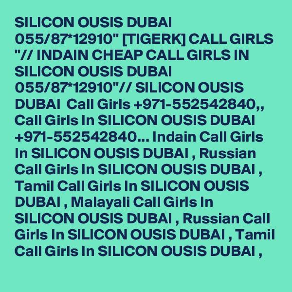 "SILICON OUSIS DUBAI 055/87*12910"" [TIGERK] CALL GIRLS ""// INDAIN CHEAP CALL GIRLS IN SILICON OUSIS DUBAI 055/87*12910""// SILICON OUSIS DUBAI  Call Girls +971-552542840,, Call Girls In SILICON OUSIS DUBAI +971-552542840... Indain Call Girls In SILICON OUSIS DUBAI , Russian Call Girls In SILICON OUSIS DUBAI , Tamil Call Girls In SILICON OUSIS DUBAI , Malayali Call Girls In SILICON OUSIS DUBAI , Russian Call Girls In SILICON OUSIS DUBAI , Tamil Call Girls In SILICON OUSIS DUBAI ,"