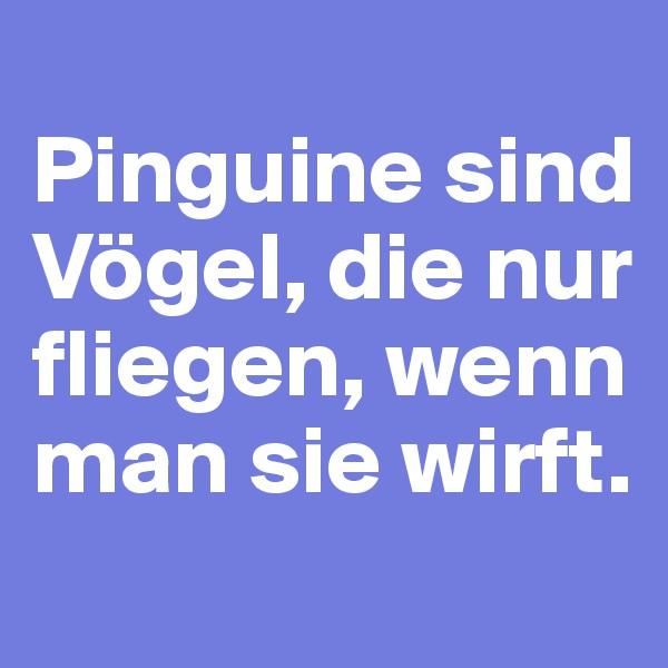 Pinguine sind Vögel, die nur fliegen, wenn man sie wirft.