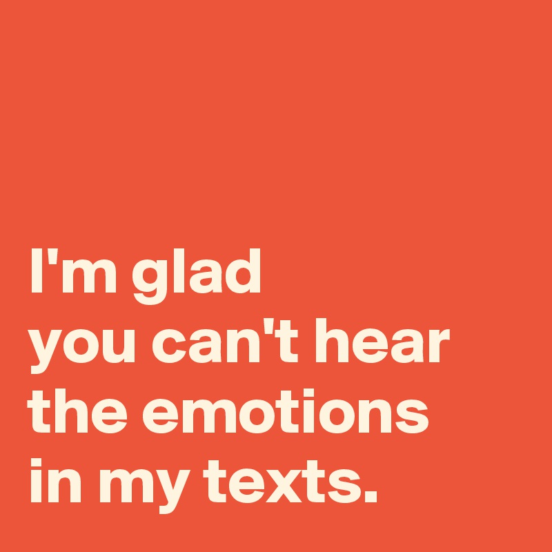 I'm glad  you can't hear  the emotions  in my texts.