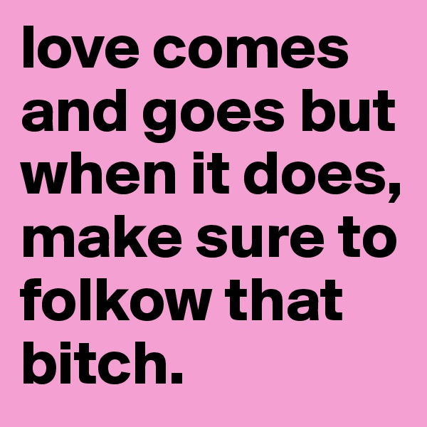 love comes and goes but when it does, make sure to folkow that bitch.