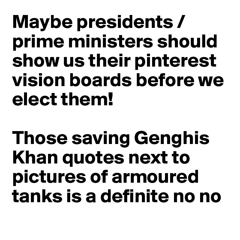 Maybe presidents / prime ministers should show us their pinterest vision boards before we elect them!    Those saving Genghis Khan quotes next to pictures of armoured tanks is a definite no no