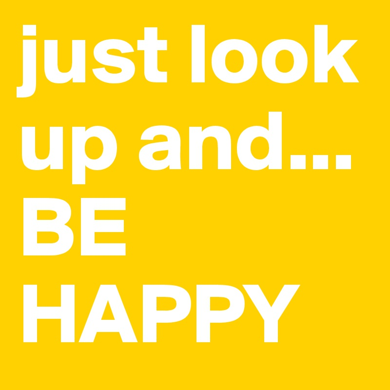 just look up and...  BE HAPPY