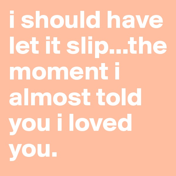 i should have let it slip...the moment i almost told you i loved you.