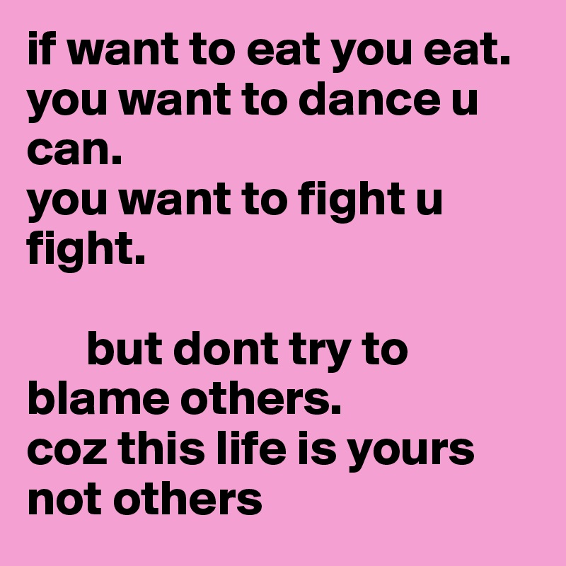 if want to eat you eat.  you want to dance u can. you want to fight u fight.              but dont try to blame others. coz this life is yours  not others