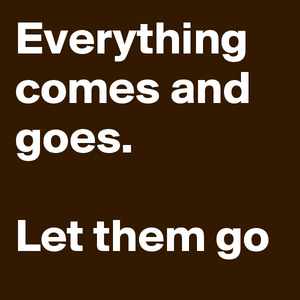Everything comes and goes.  Let them go