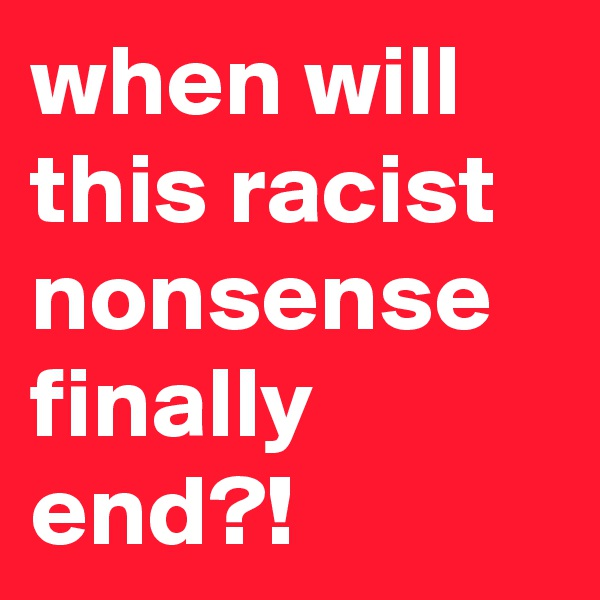 when will this racist nonsense finally end?!