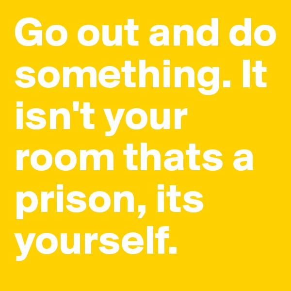 Go out and do something. It isn't your room thats a prison, its yourself.