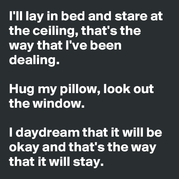 I'll lay in bed and stare at the ceiling, that's the way that I've been dealing.  Hug my pillow, look out the window.   I daydream that it will be okay and that's the way that it will stay.