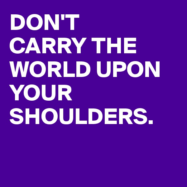 DON'T CARRY THE WORLD UPON YOUR SHOULDERS.