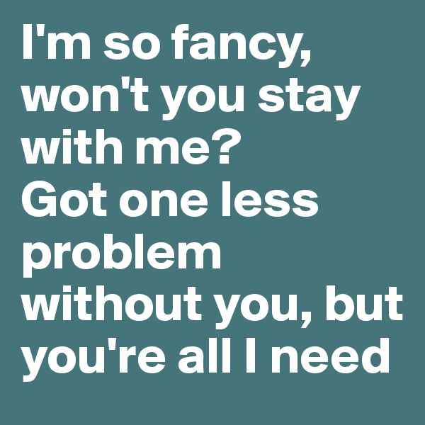 I'm so fancy, won't you stay with me? Got one less problem without you, but you're all I need