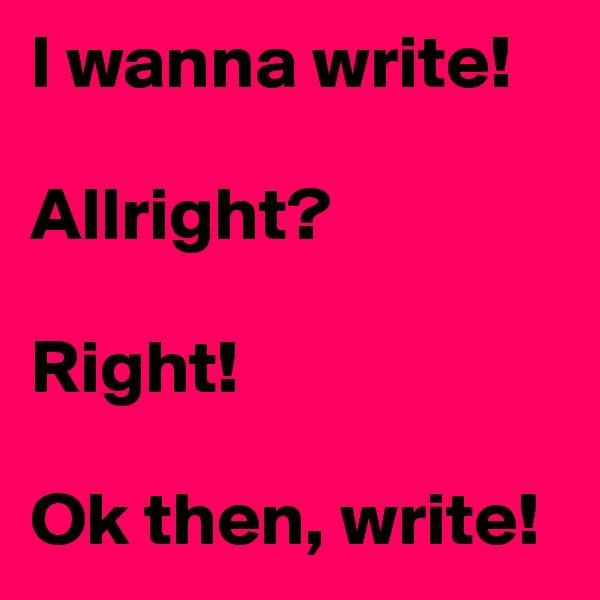 I wanna write!   Allright?  Right!  Ok then, write!