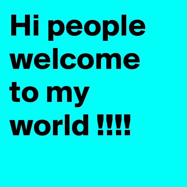 Hi people welcome to my world !!!!
