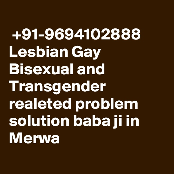 +91-9694102888 Lesbian Gay Bisexual and Transgender  realeted problem solution baba ji in Merwa