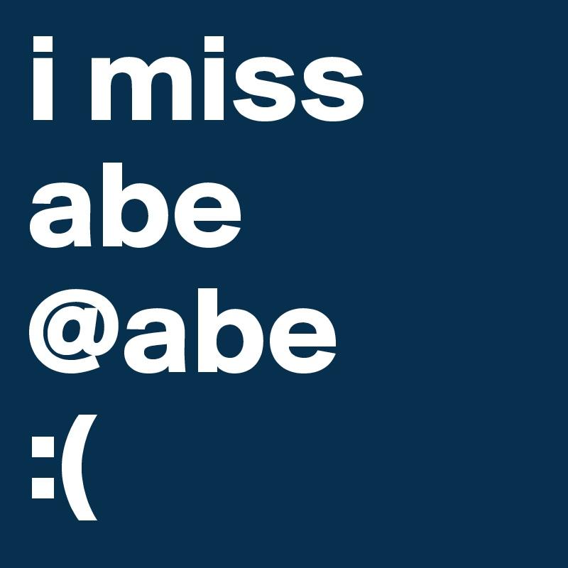 i miss abe @abe :(