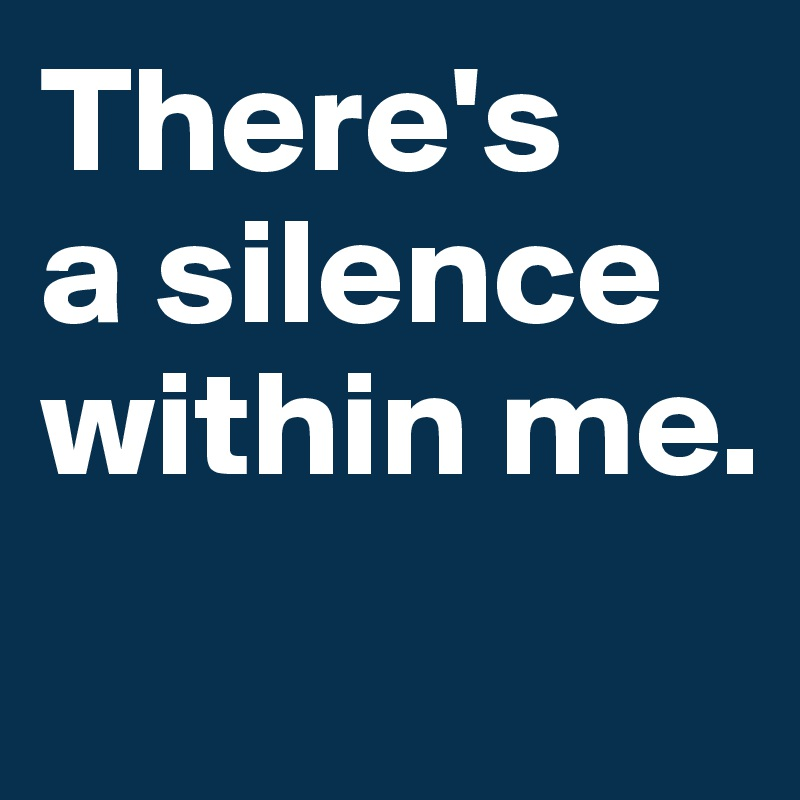 There's  a silence within me.