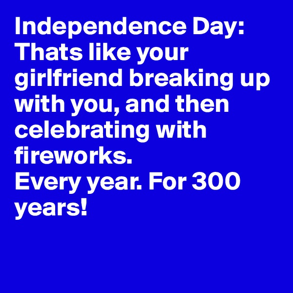 Independence Day:  Thats like your girlfriend breaking up with you, and then celebrating with fireworks.  Every year. For 300 years!
