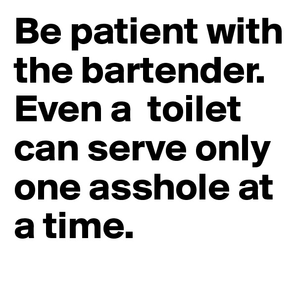 Be patient with the bartender. Even a  toilet can serve only one asshole at a time.