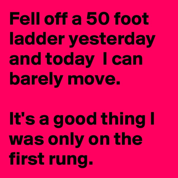 Fell off a 50 foot ladder yesterday and today  I can barely move.   It's a good thing I was only on the first rung.