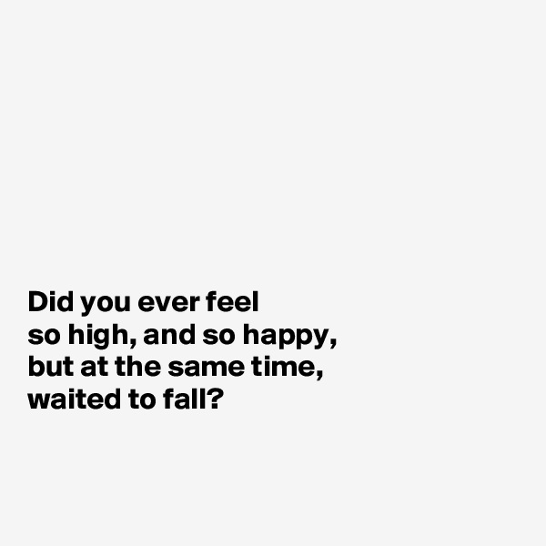 Did you ever feel  so high, and so happy,  but at the same time, waited to fall?