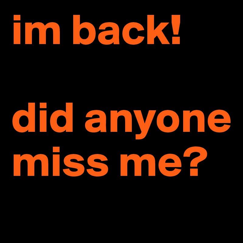 im back!   did anyone miss me?