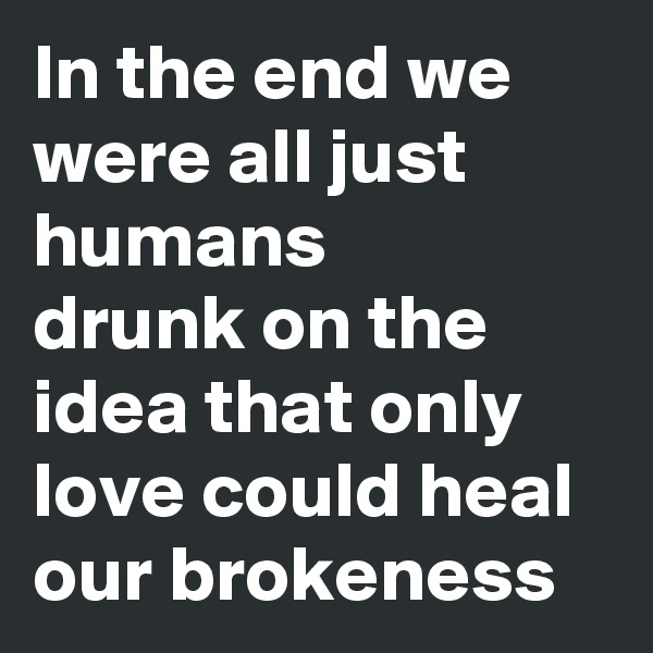 In the end we were all just humans  drunk on the idea that only love could heal our brokeness