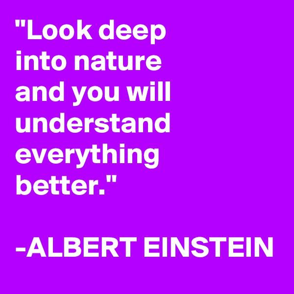 """Look deep into nature and you will understand everything better.""  -ALBERT EINSTEIN"