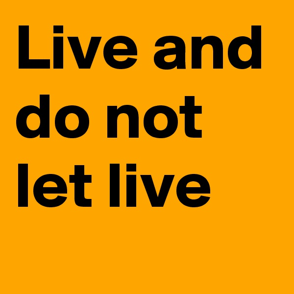 Live and do not let live