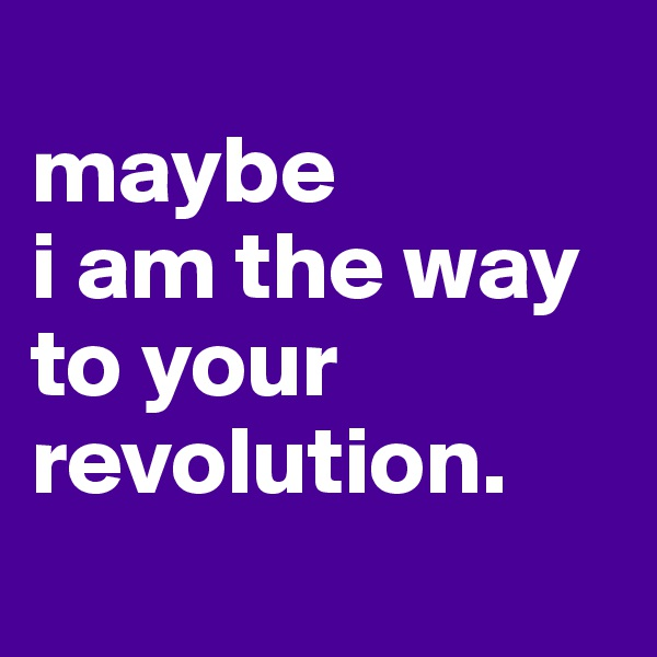maybe  i am the way to your revolution.
