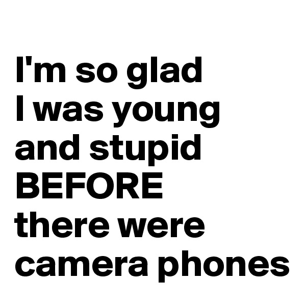 I'm so glad I was young and stupid  BEFORE  there were camera phones