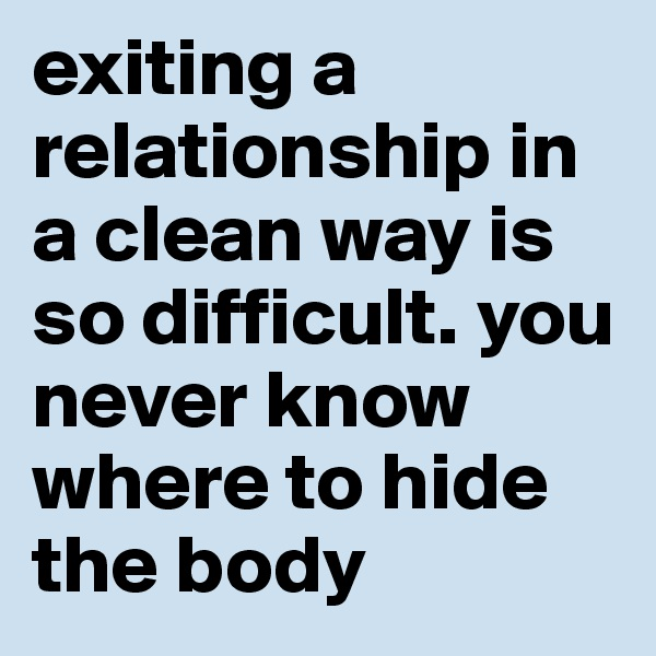 exiting a relationship in a clean way is so difficult. you never know where to hide the body
