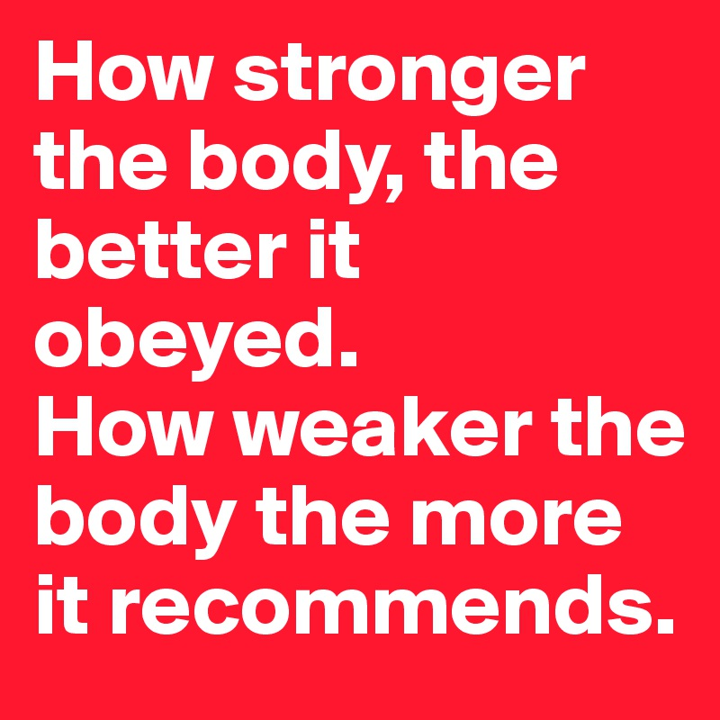 How stronger the body, the better it obeyed. How weaker the body the more it recommends.