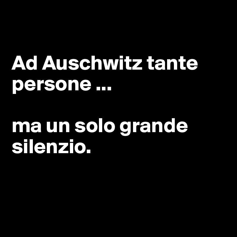 Ad Auschwitz tante persone ...                                 ma un solo grande silenzio.