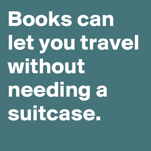 Books can let you travel without needing a suitcase.