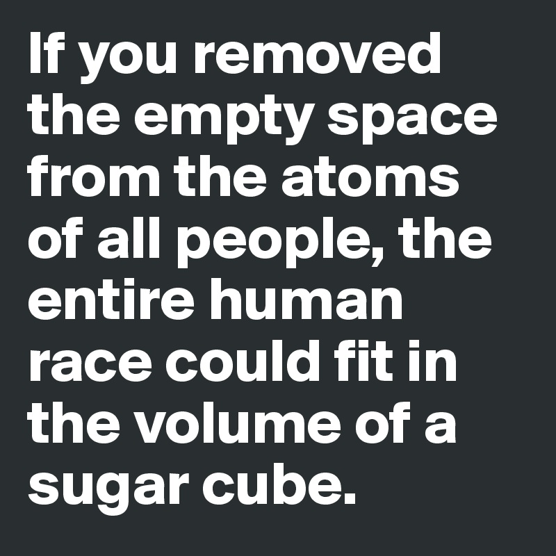 If you removed the empty space from the atoms of all people