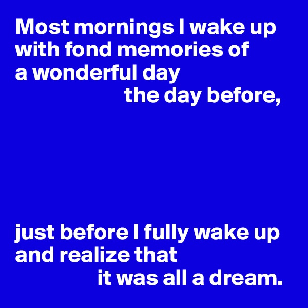 Most mornings I wake up with fond memories of  a wonderful day                          the day before,      just before I fully wake up and realize that                    it was all a dream.