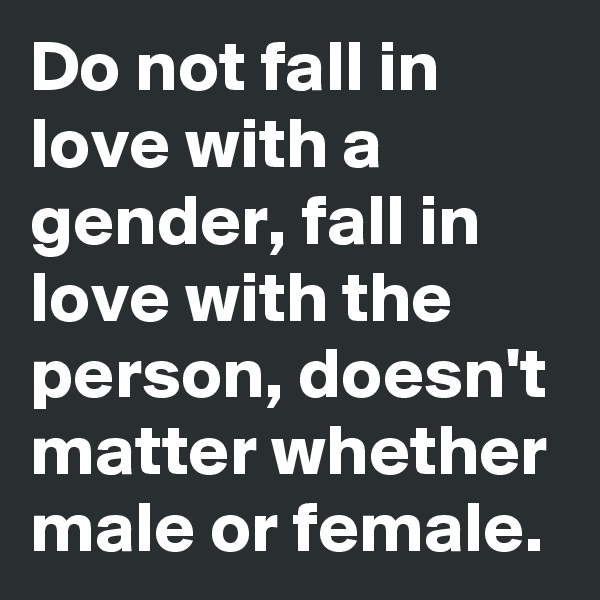Do not fall in love with a gender, fall in love with the person, doesn't matter whether male or female.