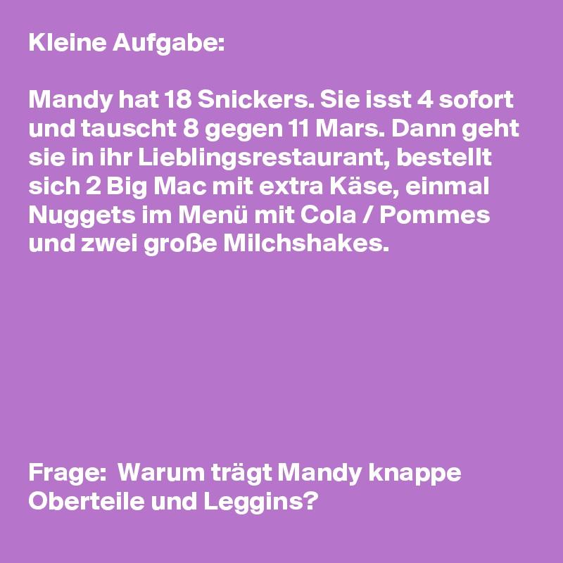 Kleine Aufgabe:  Mandy hat 18 Snickers. Sie isst 4 sofort und tauscht 8 gegen 11 Mars. Dann geht sie in ihr Lieblingsrestaurant, bestellt sich 2 Big Mac mit extra Käse, einmal Nuggets im Menü mit Cola / Pommes und zwei große Milchshakes.        Frage:  Warum trägt Mandy knappe Oberteile und Leggins?
